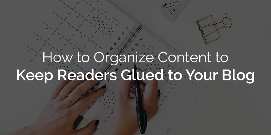 How to Organize Content to Your WordPress Site Keep Readers Glued to Your Blog